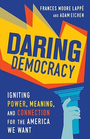 Book Cover - Daring Democracy. By Frances Moore Lappé and Adam Eichner