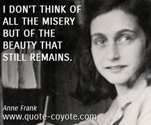 Anne Frank: quote (http://quotesgram.com/best-anne-frank-quotes/ )